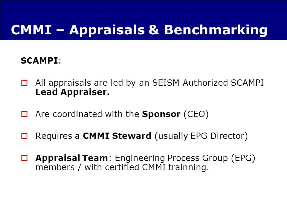CMMI – Appraisals & Benchmarking SCAMPI: All appraisals are led by an SEISM Authorized SCAMPI Lead Appraiser.