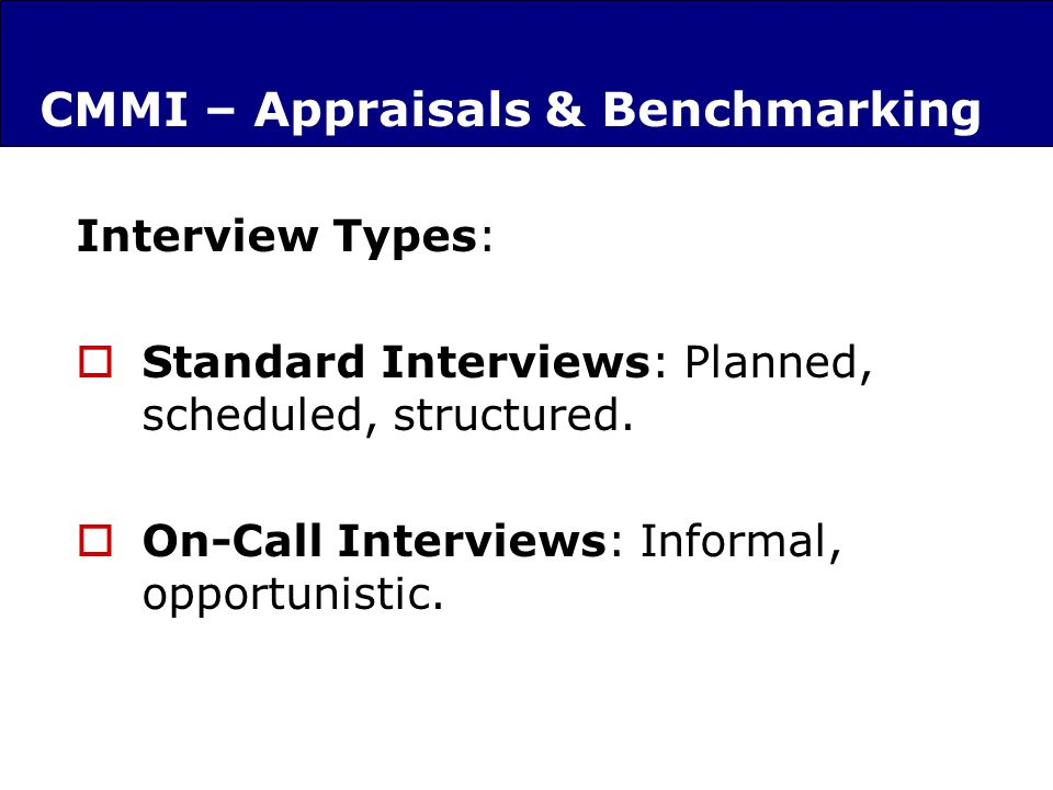 CMMI – Appraisals & Benchmarking Interview Types: Standard Interviews: Planned, scheduled, structured.