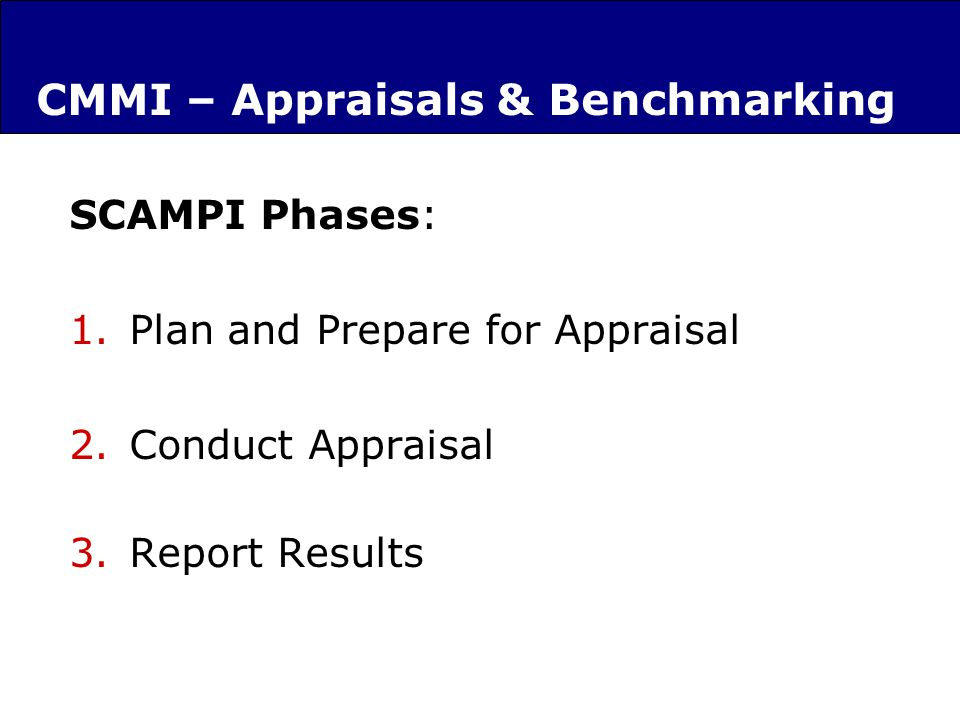 CMMI – Appraisals & Benchmarking SCAMPI Phases: 1.Plan and Prepare for Appraisal 2.Conduct Appraisal 3.Report Results