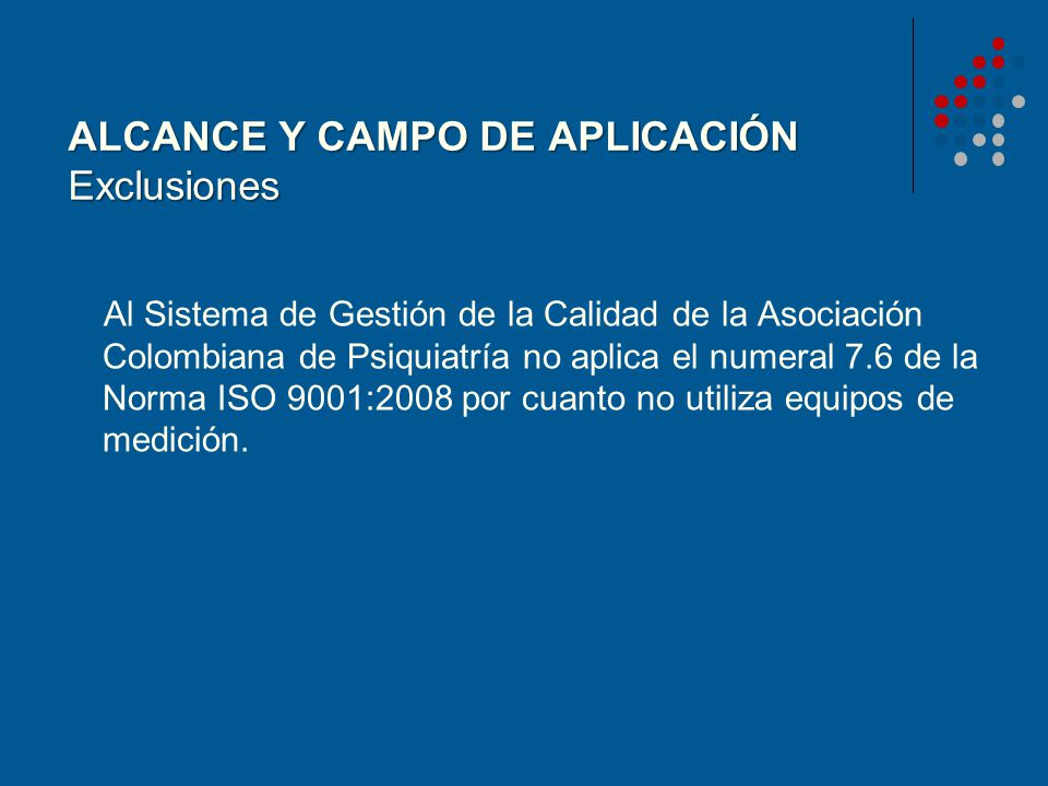 ALCANCE Y CAMPO DE APLICACIÓN Exclusiones Al Sistema de Gestión de la Calidad de la Asociación Colombiana de Psiquiatría no aplica el numeral 7.6 de l