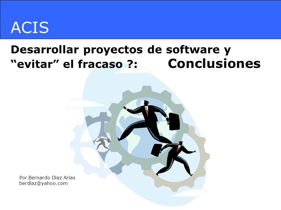 ACIS Desarrollar proyectos de software y evitar el fracaso ?: Conclusiones Por Bernardo Díaz Arias berdiaz@yahoo.com