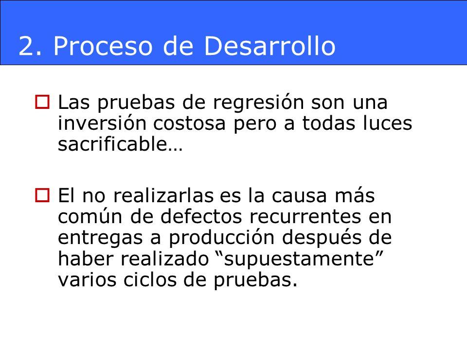 2. Proceso de Desarrollo Las pruebas de regresión son una inversión costosa pero a todas luces sacrificable… El no realizarlas es la causa más común d