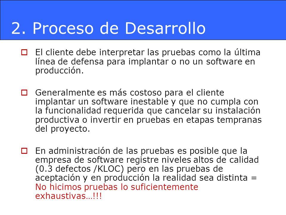 2. Proceso de Desarrollo El cliente debe interpretar las pruebas como la última línea de defensa para implantar o no un software en producción. Genera