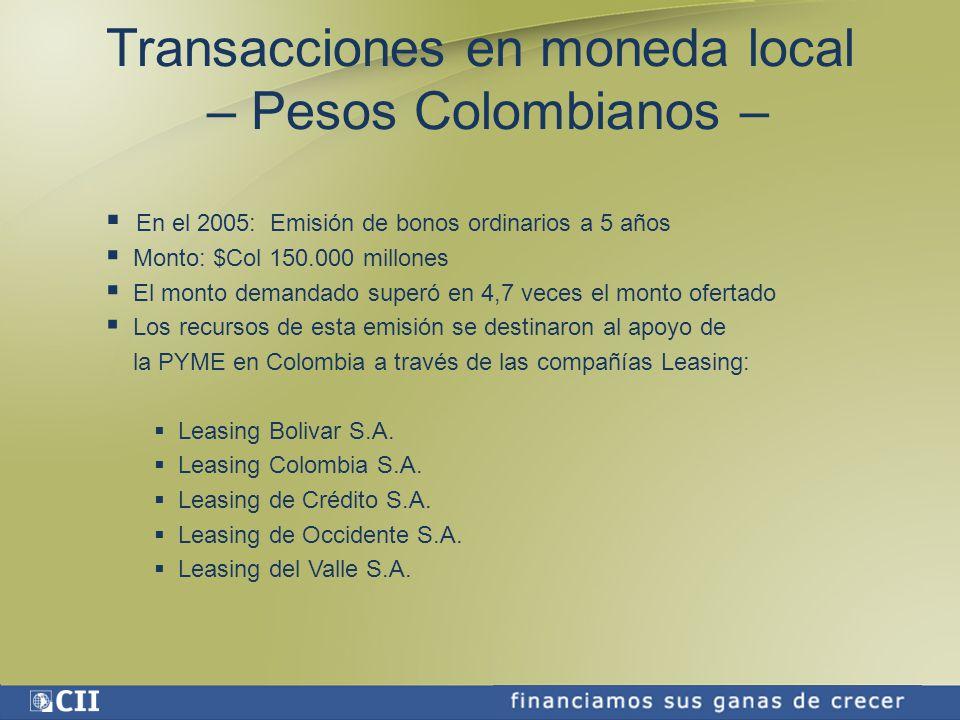 Transacciones en moneda local – Pesos Colombianos – En el 2005: Emisión de bonos ordinarios a 5 años Monto: $Col 150.000 millones El monto demandado superó en 4,7 veces el monto ofertado Los recursos de esta emisión se destinaron al apoyo de la PYME en Colombia a través de las compañías Leasing: Leasing Bolivar S.A.