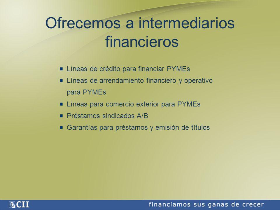 Ofrecemos a intermediarios financieros Líneas de crédito para financiar PYMEs Líneas de arrendamiento financiero y operativo para PYMEs Líneas para comercio exterior para PYMEs Préstamos sindicados A/B Garantías para préstamos y emisión de títulos