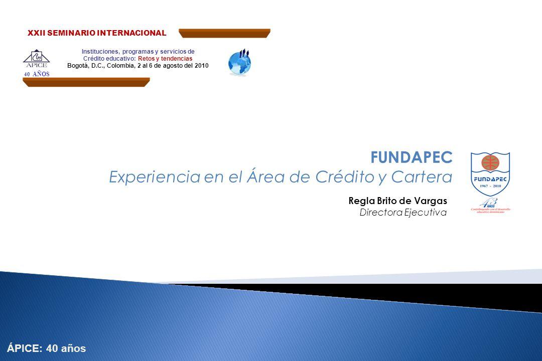 FUNDAPEC Experiencia en el Área de Crédito y Cartera Regla Brito de Vargas Directora Ejecutiva Instituciones, programas y servicios de Crédito educati