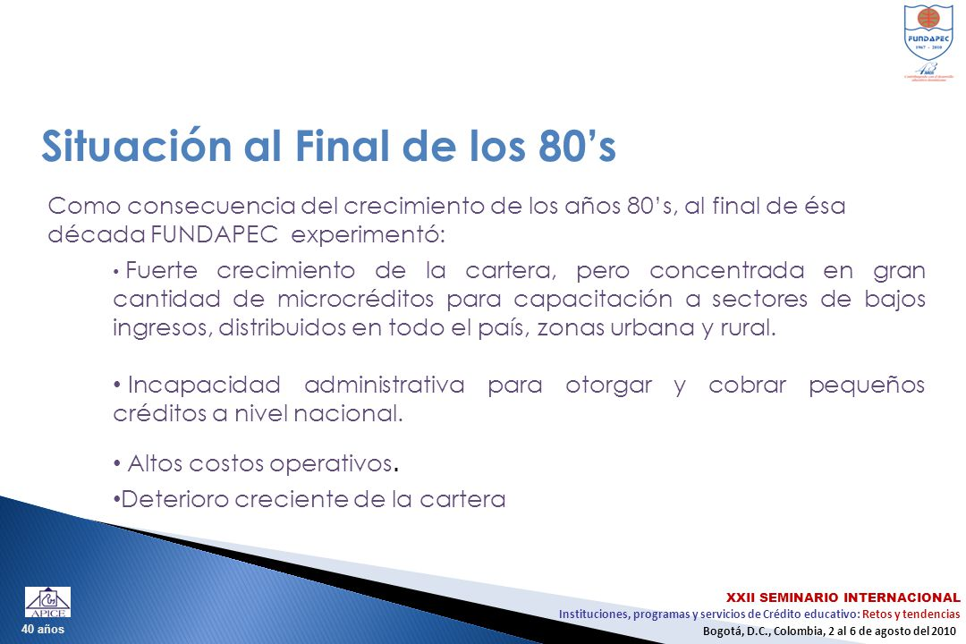 Instituciones, programas y servicios de Crédito educativo: Retos y tendencias XXII SEMINARIO INTERNACIONAL Bogotá, D.C., Colombia, 2 al 6 de agosto del 2010 40 años Situación al Final de los 80s La cartera administrada de las universidades era de difícil recuperación.