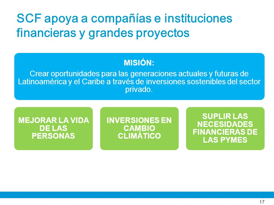 SCF apoya a compañías e instituciones financieras y grandes proyectos 17 MISIÓN: Crear oportunidades para las generaciones actuales y futuras de Latin