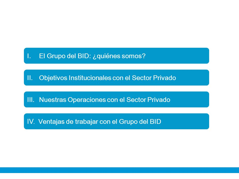 I. Objetivos Institucionales con el Sector Privado I.El Grupo del BID: ¿quiénes somos? II.Objetivos Institucionales con el Sector Privado III.Nuestras