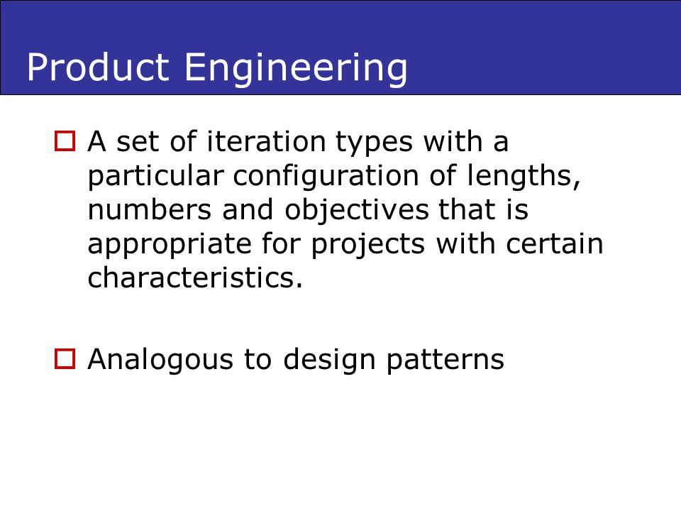 Product Engineering A set of iteration types with a particular configuration of lengths, numbers and objectives that is appropriate for projects with