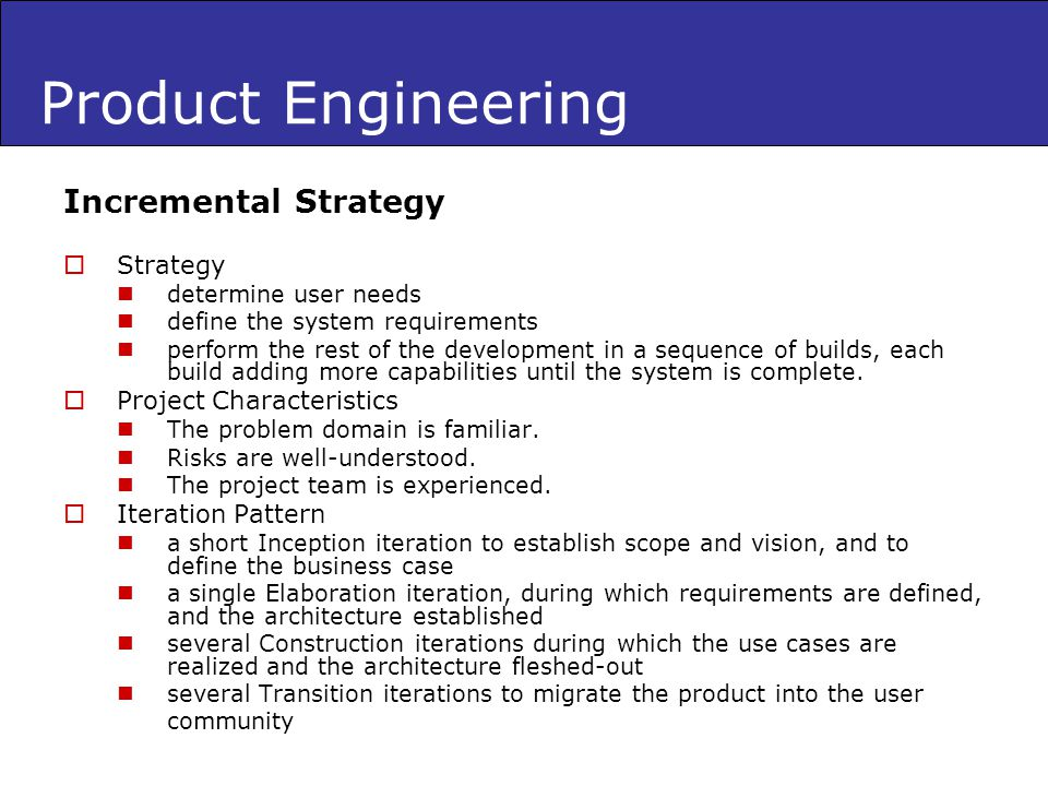 Product Engineering Incremental Strategy Strategy determine user needs define the system requirements perform the rest of the development in a sequenc