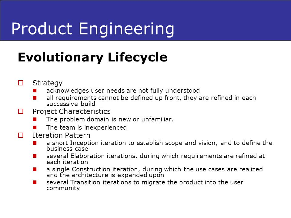 Product Engineering Evolutionary Lifecycle Strategy acknowledges user needs are not fully understood all requirements cannot be defined up front, they are refined in each successive build Project Characteristics The problem domain is new or unfamiliar.