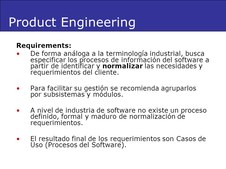 Requirements: De forma análoga a la terminología industrial, busca especificar los procesos de información del software a partir de identificar y norm