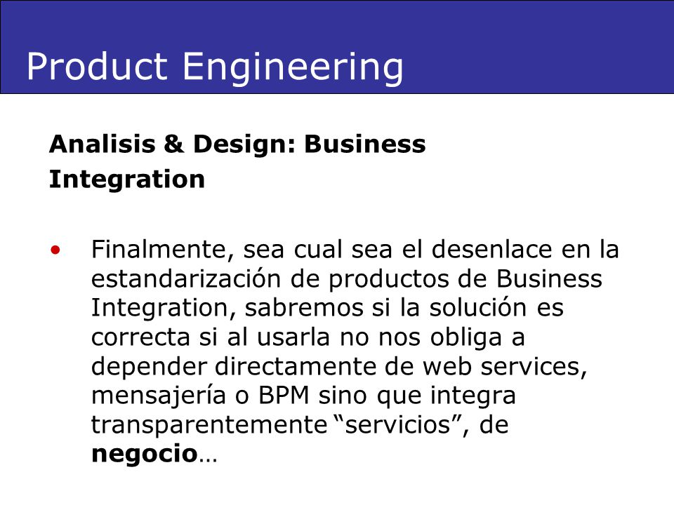 Analisis & Design: Business Integration Finalmente, sea cual sea el desenlace en la estandarización de productos de Business Integration, sabremos si la solución es correcta si al usarla no nos obliga a depender directamente de web services, mensajería o BPM sino que integra transparentemente servicios, de negocio… Product Engineering