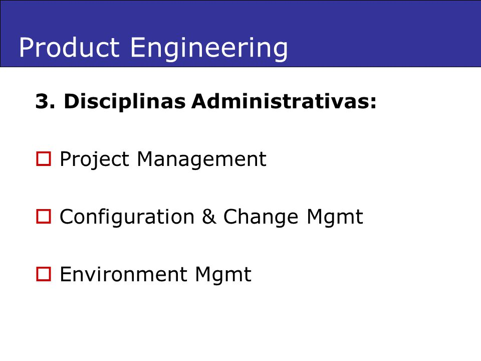 Product Engineering 3. Disciplinas Administrativas: Project Management Configuration & Change Mgmt Environment Mgmt