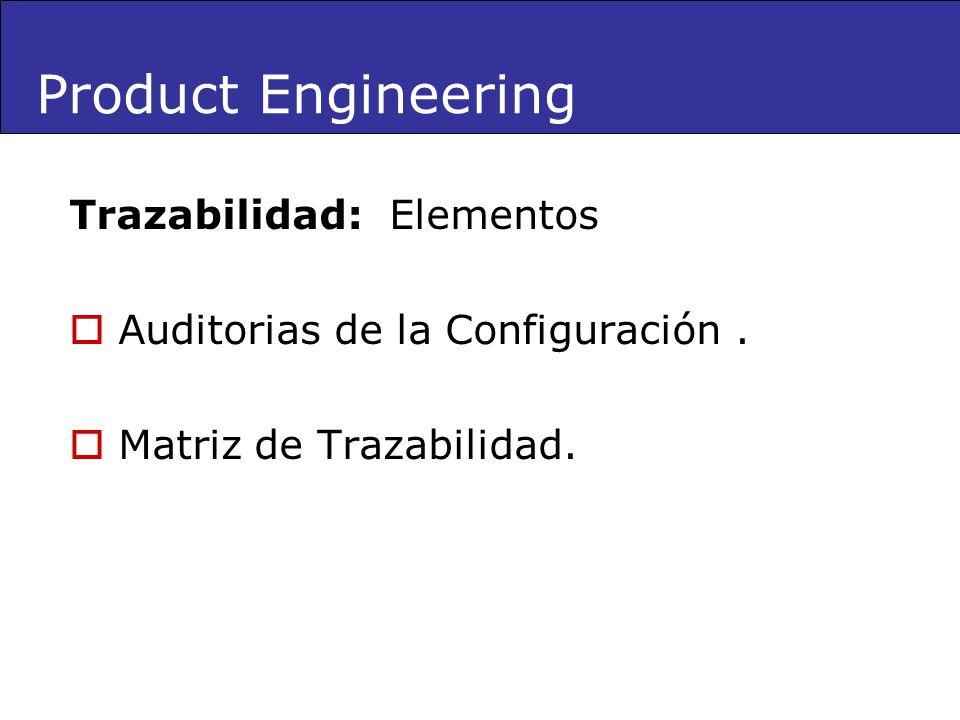Product Engineering Trazabilidad: Elementos Auditorias de la Configuración. Matriz de Trazabilidad.