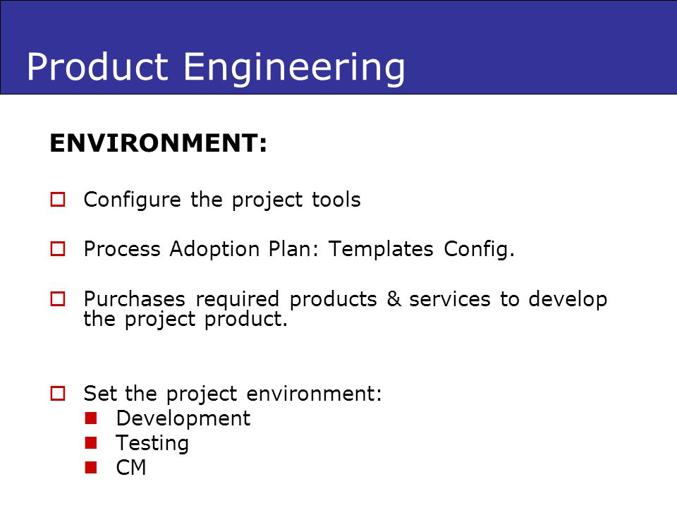 Product Engineering ENVIRONMENT: Configure the project tools Process Adoption Plan: Templates Config. Purchases required products & services to develo