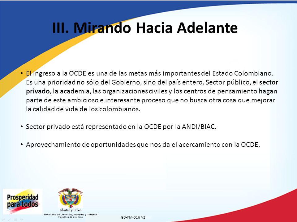 III. Mirando Hacia Adelante GD-FM-016 V2 El ingreso a la OCDE es una de las metas más importantes del Estado Colombiano. Es una prioridad no sólo del