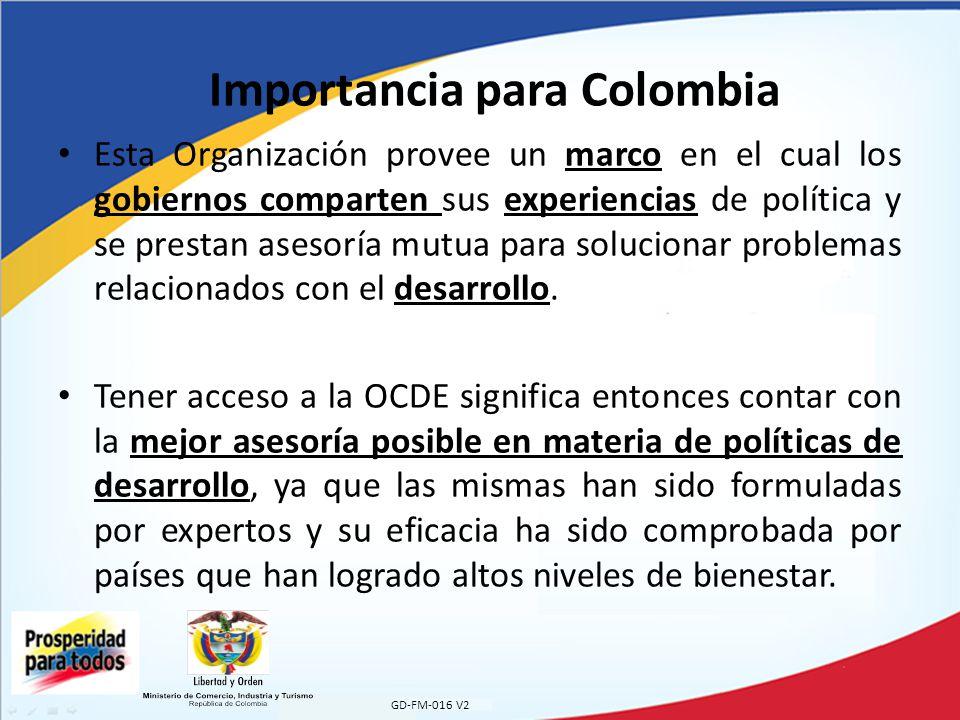 GD-FM-016 V2 Importancia para Colombia Adicionalmente, el acceso a la OCDE implica que Colombia podrá divulgar sus posiciones y proponer políticas respecto a temas de relevancia internacional ante la audiencia de mayor influencia en ese respecto Vale la pena resaltar las palabras de Agustín García-López, embajador de México ante la OCDE: Desde que México ingresara en 1994 como primer miembro latinoamericano, la OCDE ha transmitido relevantes herramientas políticas con las que alcanzar un crecimiento económico sustentable y mejorar el nivel de vida de nuestras sociedades.