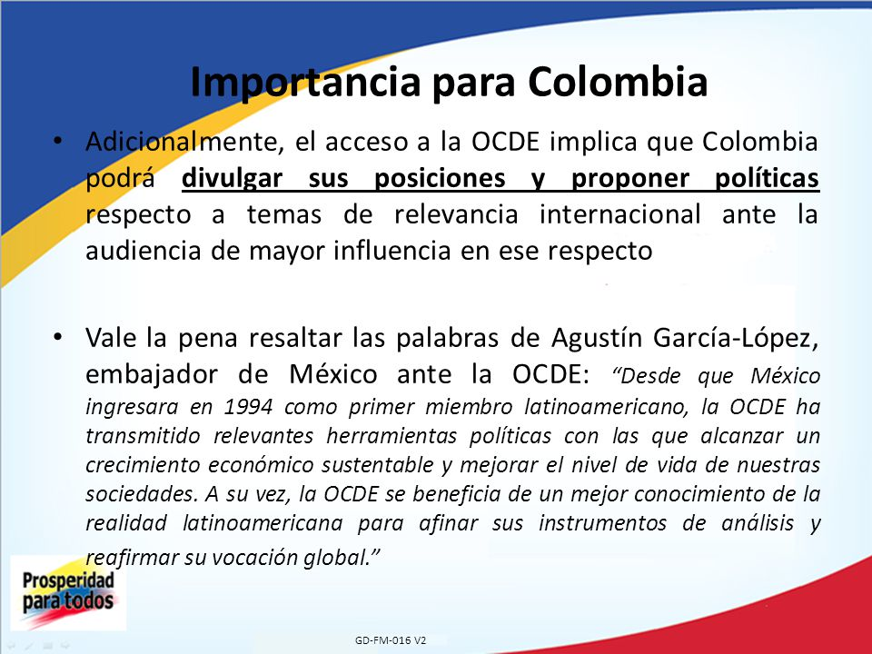 GD-FM-016 V2 Importancia para Colombia Adicionalmente, el acceso a la OCDE implica que Colombia podrá divulgar sus posiciones y proponer políticas res