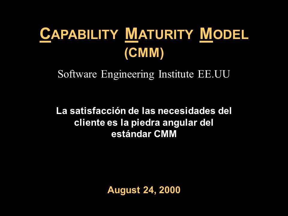 C APABILITY M ATURITY M ODEL (CMM) La satisfacción de las necesidades del cliente es la piedra angular del estándar CMM August 24, 2000 Software Engineering Institute EE.UU