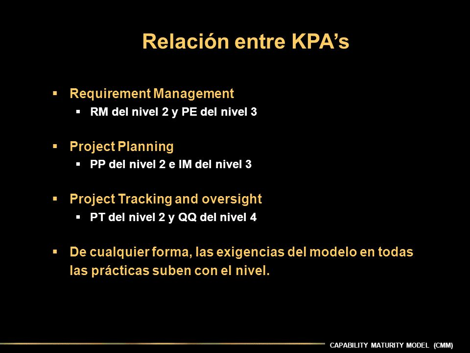 CAPABILITY MATURITY MODEL (CMM) Requirement Management RM del nivel 2 y PE del nivel 3 Project Planning PP del nivel 2 e IM del nivel 3 Project Tracking and oversight PT del nivel 2 y QQ del nivel 4 De cualquier forma, las exigencias del modelo en todas las prácticas suben con el nivel.