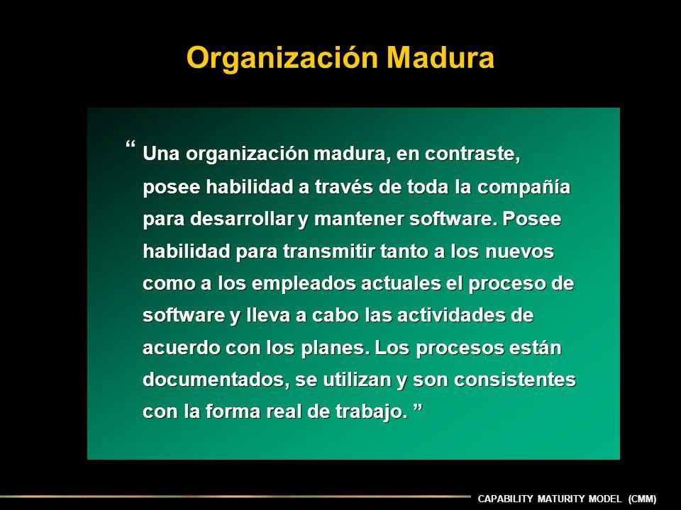 Organización Madura Una organización madura, en contraste, posee habilidad a través de toda la compañía para desarrollar y mantener software.