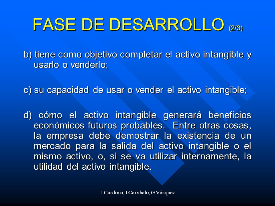 J Cardona, J Carvhalo, G Vásquez b) tiene como objetivo completar el activo intangible y usarlo o venderlo; c) su capacidad de usar o vender el activo