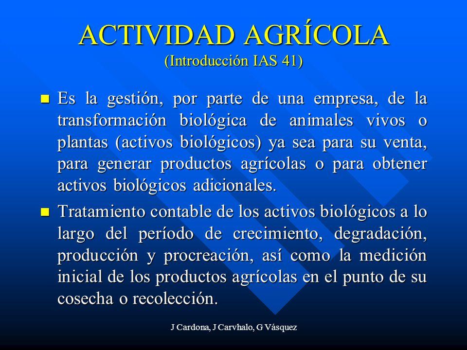J Cardona, J Carvhalo, G Vásquez ACTIVIDAD AGRÍCOLA (Introducción IAS 41) Es la gestión, por parte de una empresa, de la transformación biológica de a
