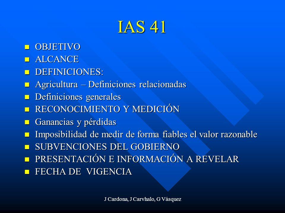 J Cardona, J Carvhalo, G Vásquez IAS 41 OBJETIVO OBJETIVO ALCANCE ALCANCE DEFINICIONES: DEFINICIONES: Agricultura – Definiciones relacionadas Agricult
