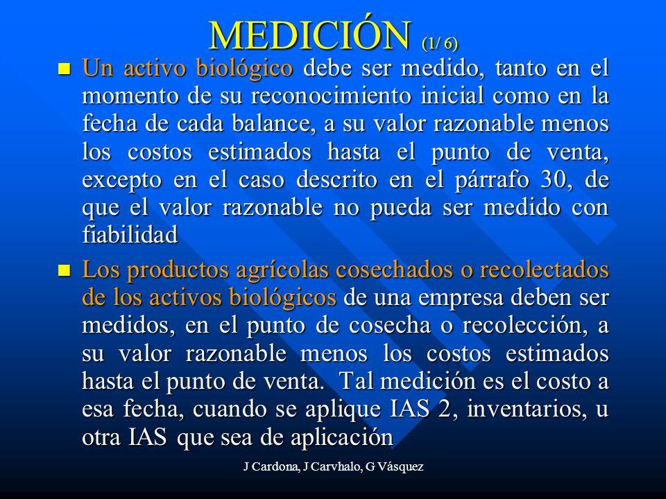 J Cardona, J Carvhalo, G Vásquez MEDICIÓN (1/ 6) Un activo biológico debe ser medido, tanto en el momento de su reconocimiento inicial como en la fech