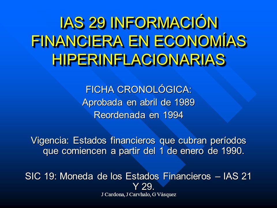 J Cardona, J Carvhalo, G Vásquez IAS 29 INFORMACIÓN FINANCIERA EN ECONOMÍAS HIPERINFLACIONARIAS FICHA CRONOLÓGICA: Aprobada en abril de 1989 Reordenad