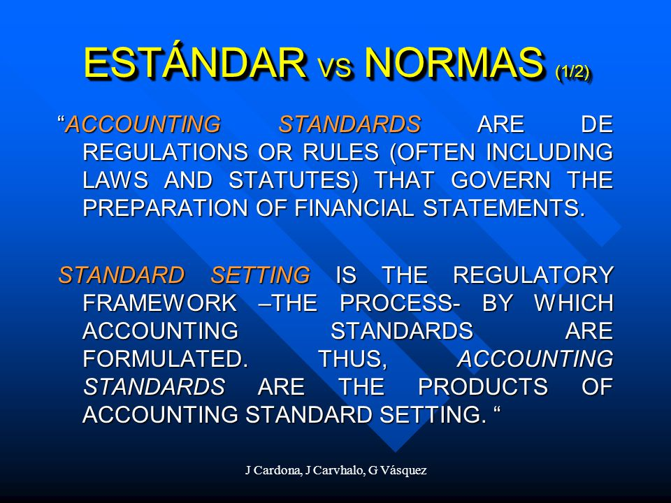 J Cardona, J Carvhalo, G Vásquez ESTÁNDAR VS NORMAS (2/2) UNDERSTANDING HOW ACCOUNTING STANDARDS ARE ESTABLISHED AND THE INFLUENCES ON THE PROCESS IS IMPORTANT FOR APPRECIATING WHY, FOR EXAMPLE, A COUNTRY REQUIRES THAT ACCOUNTING BE DONE ONE WAY AD NOT ANOTHER.