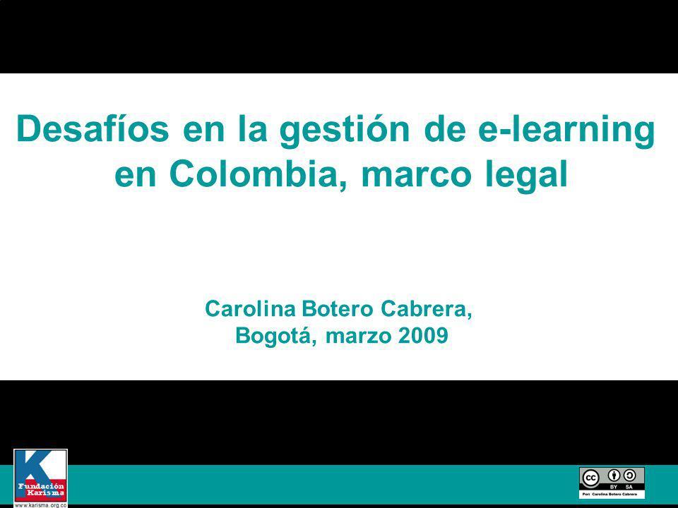 Desafíos en la gestión de e-learning en Colombia, marco legal Carolina Botero Cabrera, Bogotá, marzo 2009