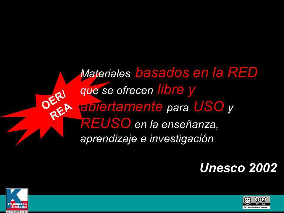 OER/ REA Materiales basados en la RED que se ofrecen libre y abiertamente para USO y REUSO en la enseñanza, aprendizaje e investigación Unesco 2002