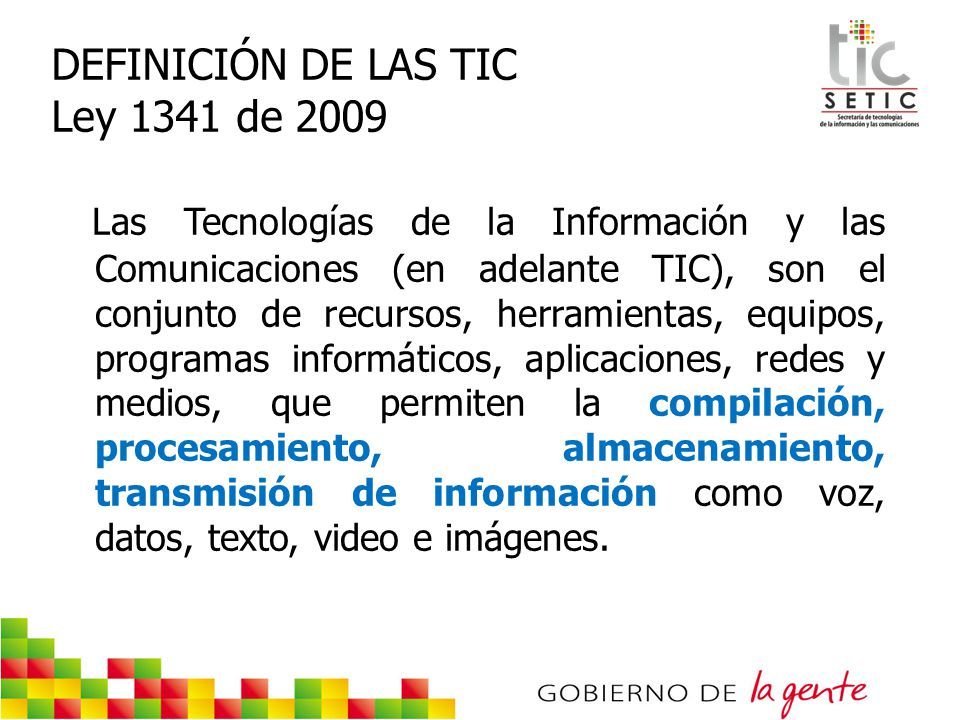 DEFINICIÓN DE LAS TIC Ley 1341 de 2009 Las Tecnologías de la Información y las Comunicaciones (en adelante TIC), son el conjunto de recursos, herramie
