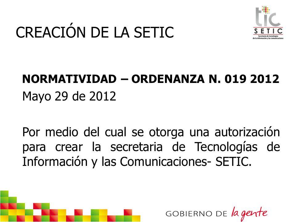 CREACIÓN DE LA SETIC NORMATIVIDAD – ORDENANZA N. 019 2012 Mayo 29 de 2012 Por medio del cual se otorga una autorización para crear la secretaria de Te