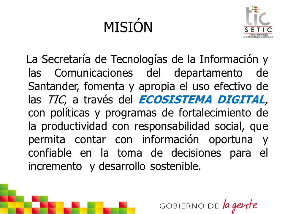 MISIÓN La Secretaría de Tecnologías de la Información y las Comunicaciones del departamento de Santander, fomenta y apropia el uso efectivo de las TIC