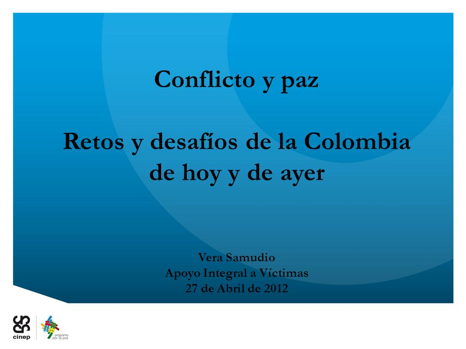 Conflicto y paz Retos y desafíos de la Colombia de hoy y de ayer Vera Samudio Apoyo Integral a Víctimas 27 de Abril de 2012