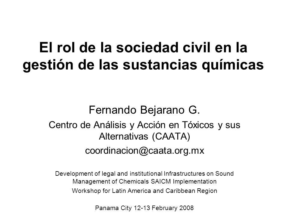 El rol de la sociedad civil en la gestión de las sustancias químicas Fernando Bejarano G. Centro de Análisis y Acción en Tóxicos y sus Alternativas (C