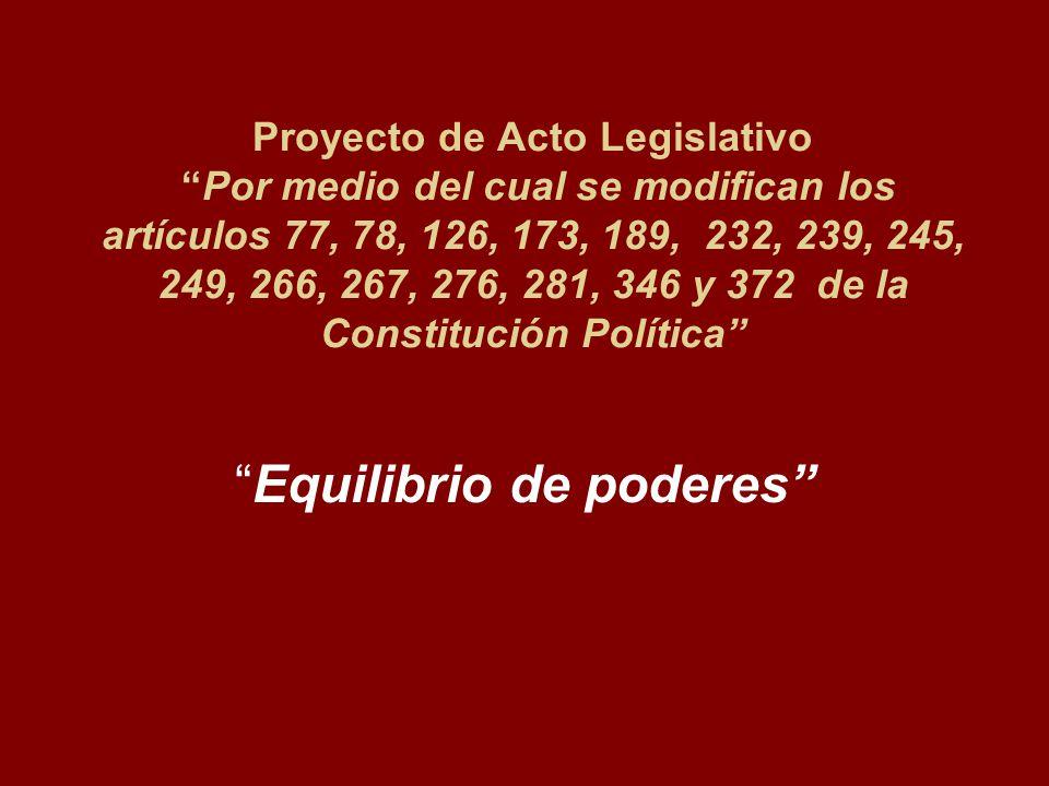 Proyecto de Acto Legislativo Por medio del cual se modifican los artículos 77, 78, 126, 173, 189, 232, 239, 245, 249, 266, 267, 276, 281, 346 y 372 de la Constitución Política Equilibrio de poderes