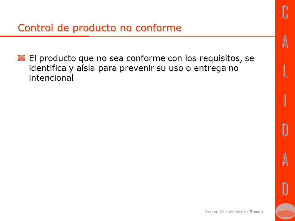 CALIDADCALIDAD Asesor: Yolanda Medina Brando Control de producto no conforme El producto que no sea conforme con los requisitos, se identifica y aísla para prevenir su uso o entrega no intencional