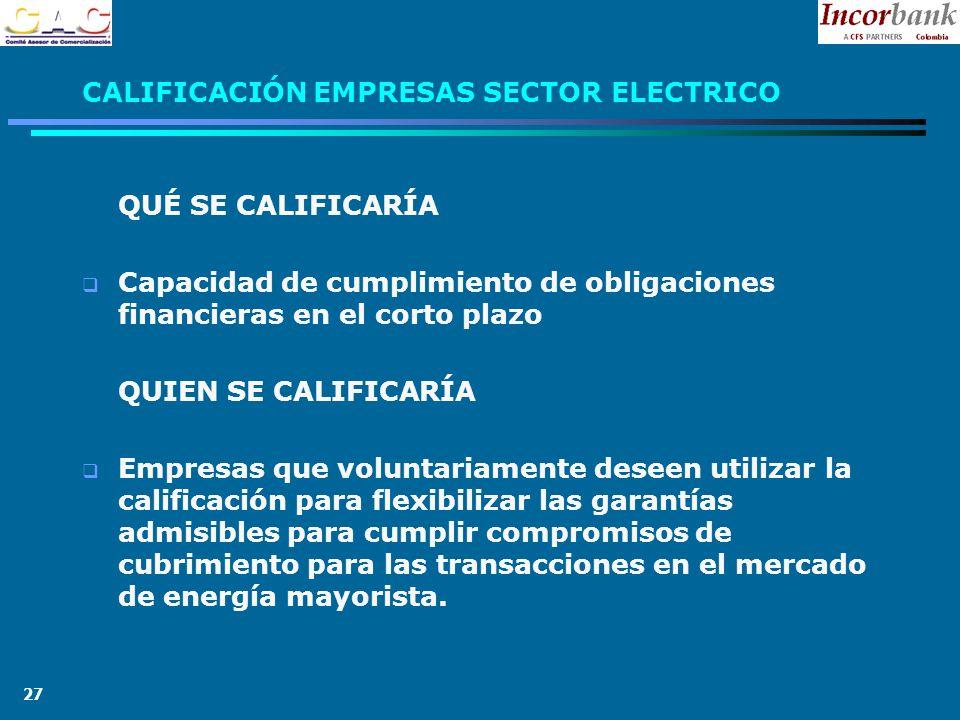 27 CALIFICACIÓN EMPRESAS SECTOR ELECTRICO QUÉ SE CALIFICARÍA Capacidad de cumplimiento de obligaciones financieras en el corto plazo QUIEN SE CALIFICARÍA Empresas que voluntariamente deseen utilizar la calificación para flexibilizar las garantías admisibles para cumplir compromisos de cubrimiento para las transacciones en el mercado de energía mayorista.