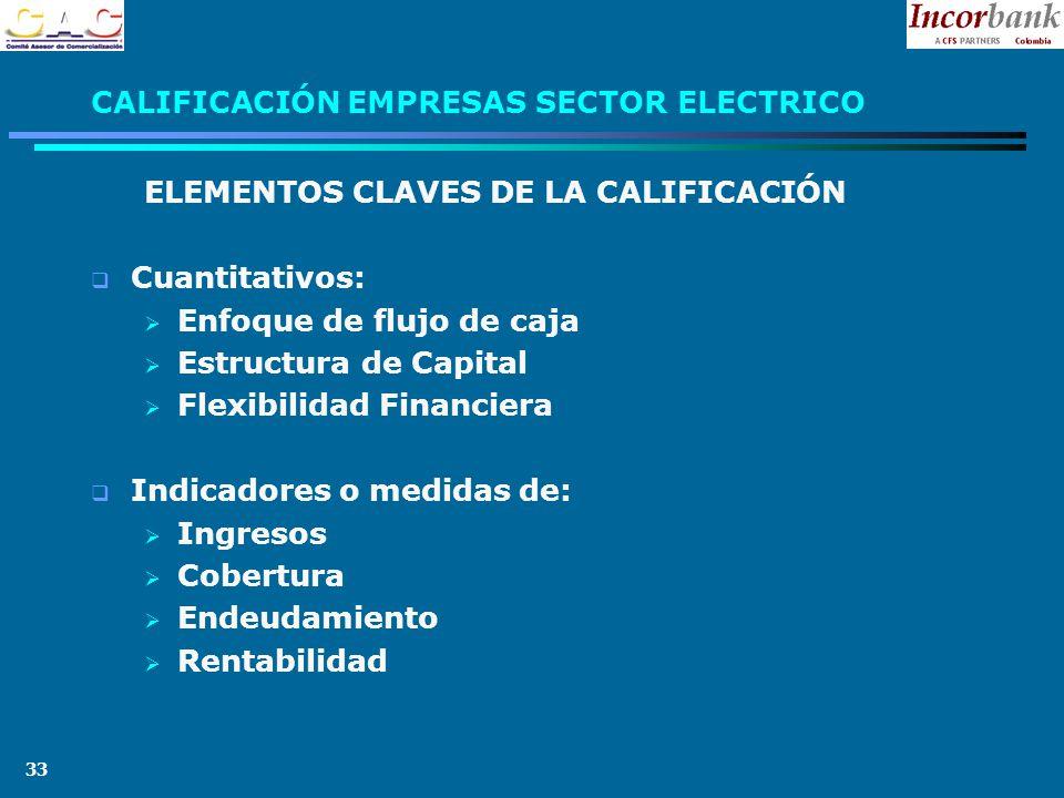 33 CALIFICACIÓN EMPRESAS SECTOR ELECTRICO ELEMENTOS CLAVES DE LA CALIFICACIÓN Cuantitativos: Enfoque de flujo de caja Estructura de Capital Flexibilidad Financiera Indicadores o medidas de: Ingresos Cobertura Endeudamiento Rentabilidad