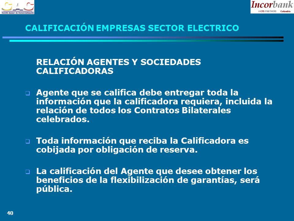 40 CALIFICACIÓN EMPRESAS SECTOR ELECTRICO RELACIÓN AGENTES Y SOCIEDADES CALIFICADORAS Agente que se califica debe entregar toda la información que la calificadora requiera, incluida la relación de todos los Contratos Bilaterales celebrados.