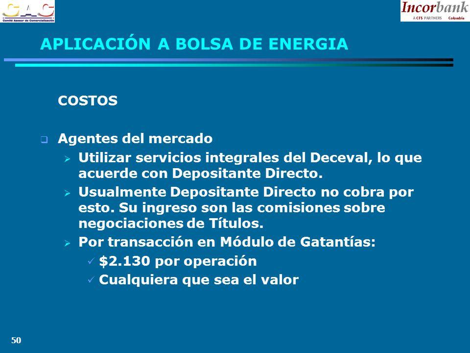 50 APLICACIÓN A BOLSA DE ENERGIA COSTOS Agentes del mercado Utilizar servicios integrales del Deceval, lo que acuerde con Depositante Directo.