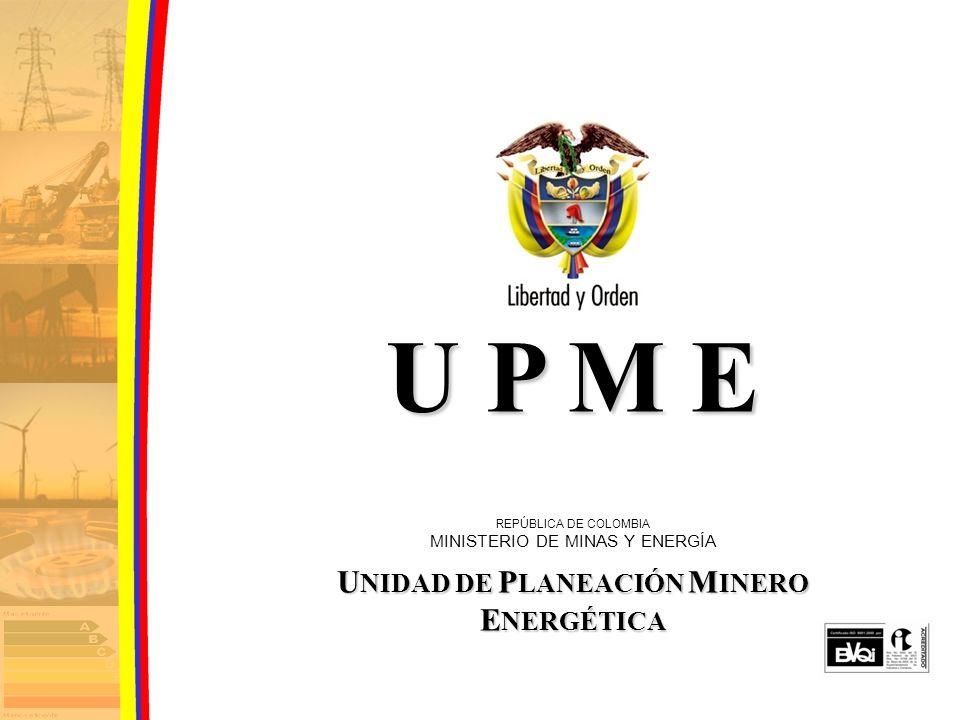 U P M E REPÚBLICA DE COLOMBIA MINISTERIO DE MINAS Y ENERGÍA U NIDAD DE P LANEACIÓN M INERO E NERGÉTICA