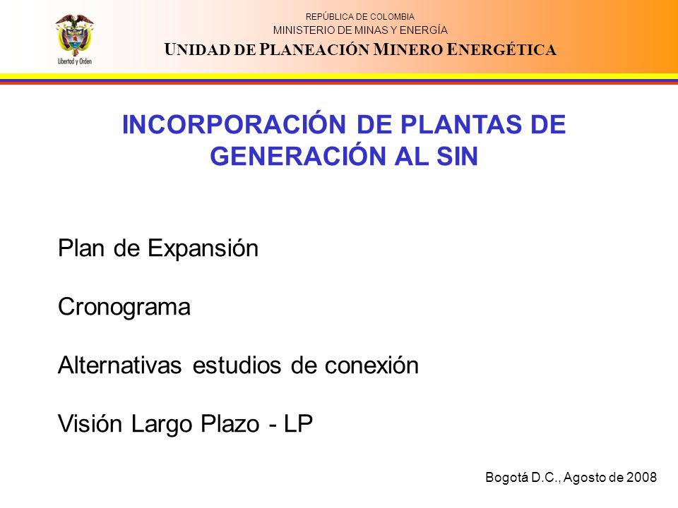 REPÚBLICA DE COLOMBIA MINISTERIO DE MINAS Y ENERGÍA U NIDAD DE P LANEACIÓN M INERO E NERGÉTICA INCORPORACIÓN DE PLANTAS DE GENERACIÓN AL SIN Plan de Expansión Cronograma Alternativas estudios de conexión Visión Largo Plazo - LP Bogotá D.C., Agosto de 2008