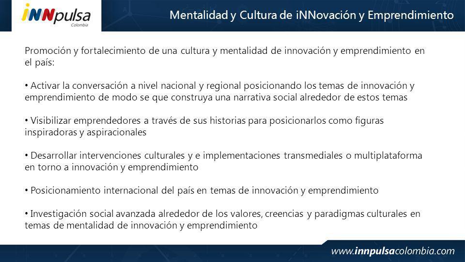 Mentalidad y Cultura de iNNovación y Emprendimiento Promoción y fortalecimiento de una cultura y mentalidad de innovación y emprendimiento en el país: Activar la conversación a nivel nacional y regional posicionando los temas de innovación y emprendimiento de modo se que construya una narrativa social alrededor de estos temas Visibilizar emprendedores a través de sus historias para posicionarlos como figuras inspiradoras y aspiracionales Desarrollar intervenciones culturales y e implementaciones transmediales o multiplataforma en torno a innovación y emprendimiento Posicionamiento internacional del país en temas de innovación y emprendimiento Investigación social avanzada alrededor de los valores, creencias y paradigmas culturales en temas de mentalidad de innovación y emprendimiento