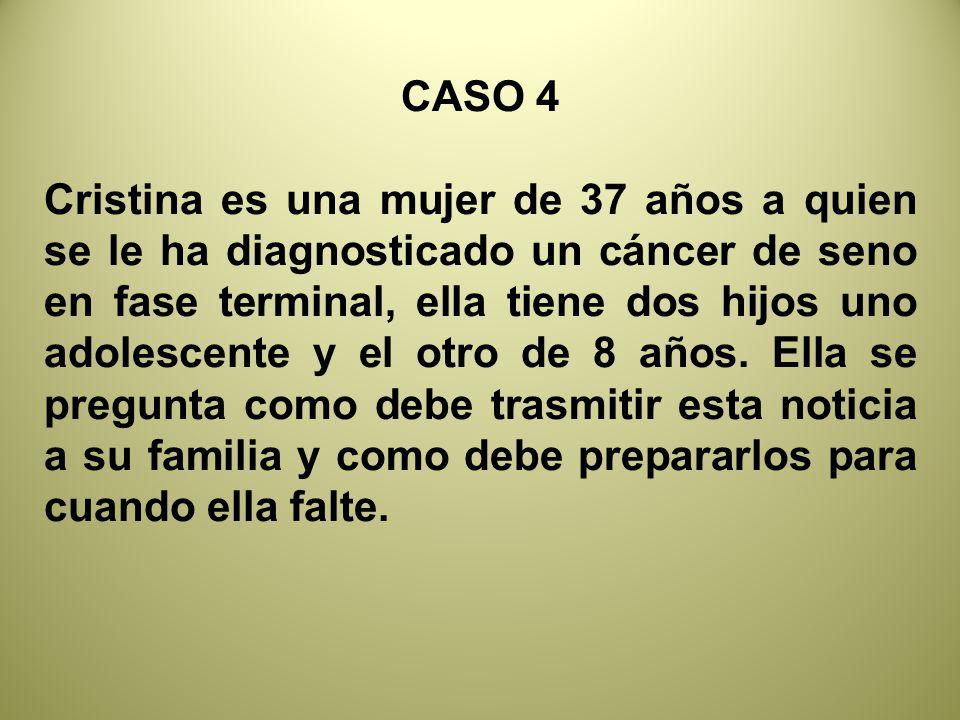 CASO 4 Cristina es una mujer de 37 años a quien se le ha diagnosticado un cáncer de seno en fase terminal, ella tiene dos hijos uno adolescente y el otro de 8 años.